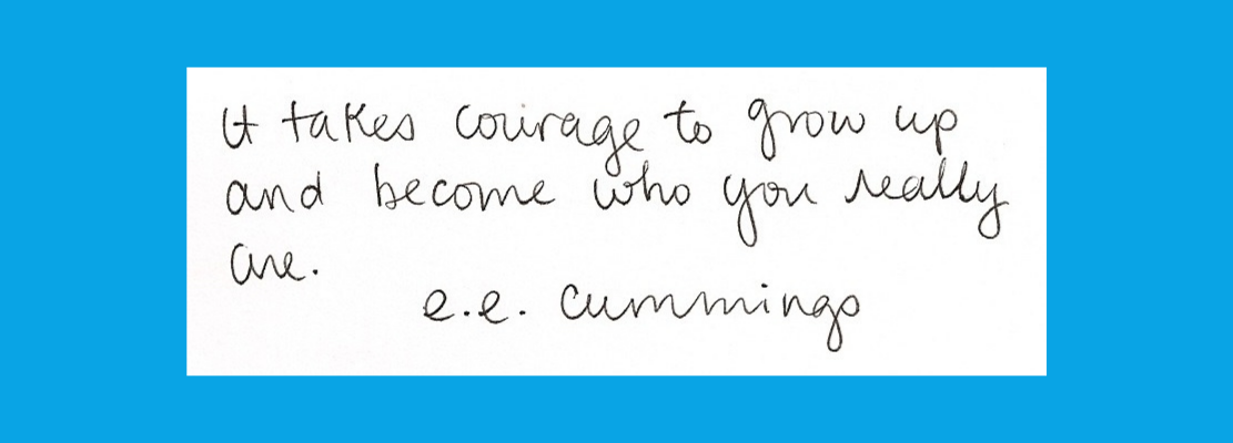 """""""It takes courage to grow up and become who you really are."""" e.e. cummings"""